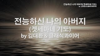 전능하신 나의 아버지(겟세마네 기도) by 김대환&클래식콰이어