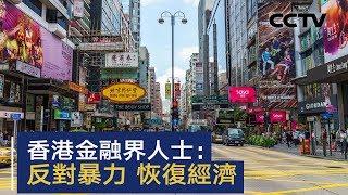 香港金融界人士:反对暴力 恢复经济 | CCTV