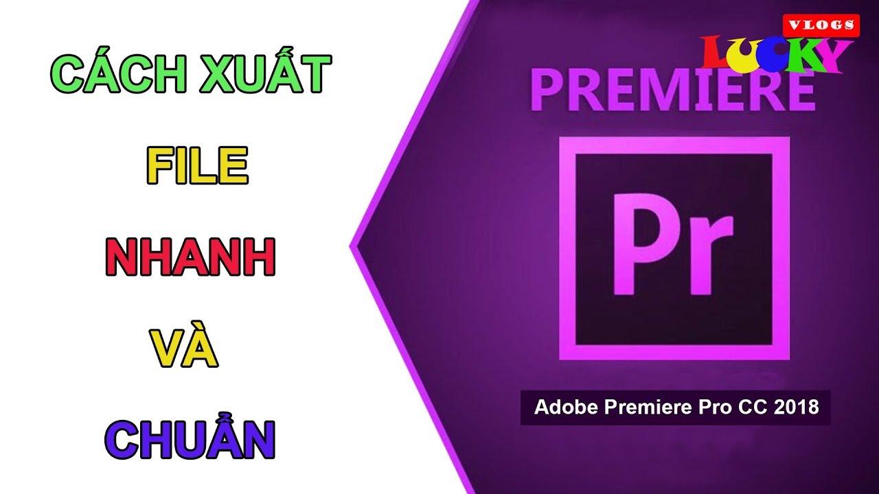 Cách xuất file video ( render ) nhanh và chuẩn trong Adobe Premiere Pro CC 2018