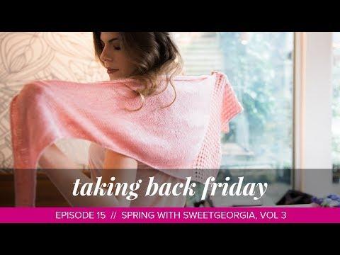 Spring with SweetGeorgia, Vol. 3 // Taking Back Friday // Episode 15 // a knitting vlog