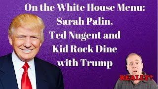 On the White House Menu: Sarah Palin, Ted Nugent and Kid Rock Dine with Trump