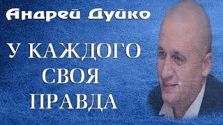 У КАЖДОГО СВОЯ ПРАВДА. Андрей Дуйко