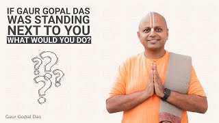 If Gaur Gopal Das was standing next to you, what would you do?