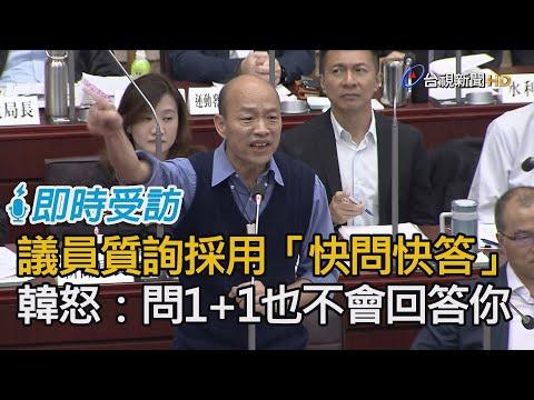 議員質詢採「快問快答」 韓國瑜怒:你問1+1我也不會回答!【即時受訪】