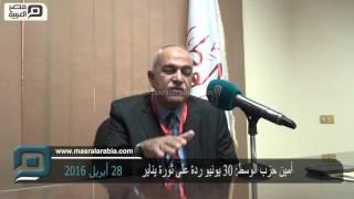 مصر العربية |  أمين حزب الوسط: 30 يونيو ردة على ثورة يناير