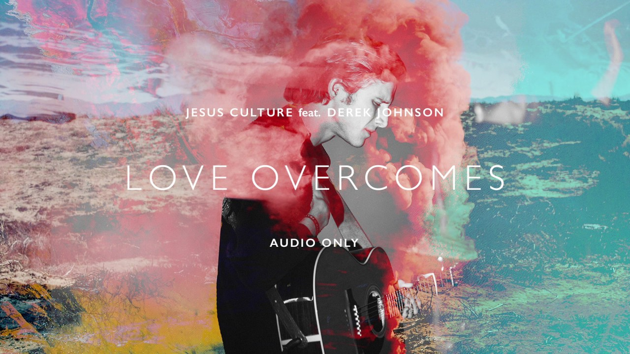 Jesus Culture - Love Overcomes ft. Derek Johnson (Audio)