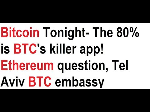Bitcoin Tonight- The 80% is BTC's killer app! Ethereum question, Tel Aviv BTC embassy