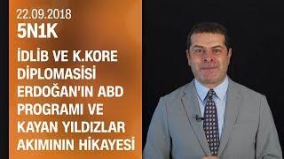 İdlib ve K. Kore diplomasisi, Erdoğan'ın ABD programı ve Kayan Yıldızlar akımı - 5N1K 22.09.2018