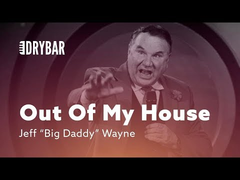 "Get Out Of My House. Jeff ""Big Daddy"" Wayne"