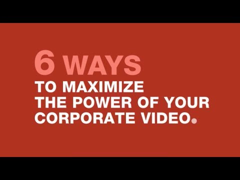 6 Ways to Maximize the Power of Your Corporate Video