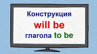 Конструкция will be глагола to be английского языка. Будущее время глагола to be.