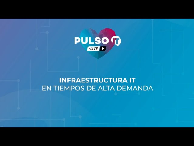 PULSO IT Talks - Infraestructura IT en tiempos de alta demanda.