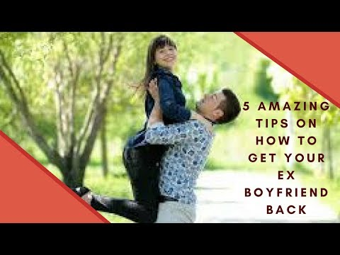 5 amazing tips on how to get your ex boyfriend back