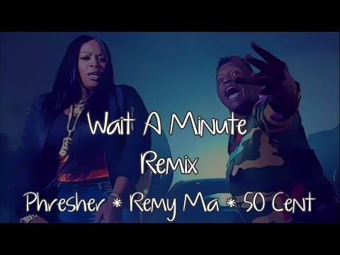Wait A Minute Remix Lyrics ~ Phresher, Remy Ma, 50 Cent