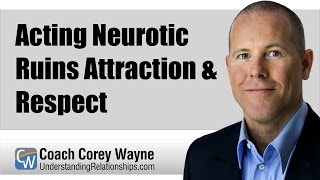 Acting Neurotic Ruins Attraction & Respect