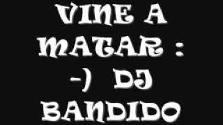 VINE A MATAR --- DJ BANDIDO