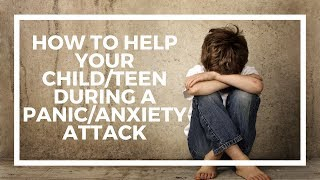How to help your child/teen during a panic attack / anxiety attack