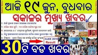 ଆଜି ୧୯ ଜୁନ ବୁଧବାର ସକାଳର ମୁଖ୍ୟ ଖବର | Today's Breaking News Odisha 19 June 2019