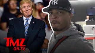 T.I. Has Words For Trump | TMZ TV