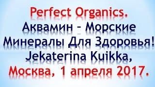 Perfect Organics. Аквамин – Морские Минералы Для Здоровья! Jekaterina Kuikka, Москва, 01.04.2017.