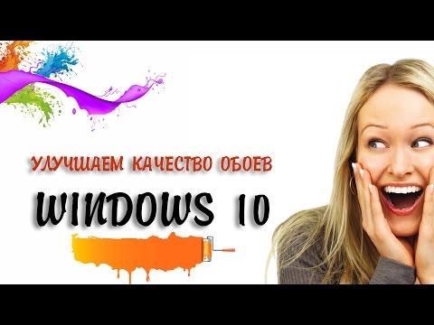 УЛУЧШАЕМ КАЧЕСТВО ОБОЕВ В WINDOWS 10