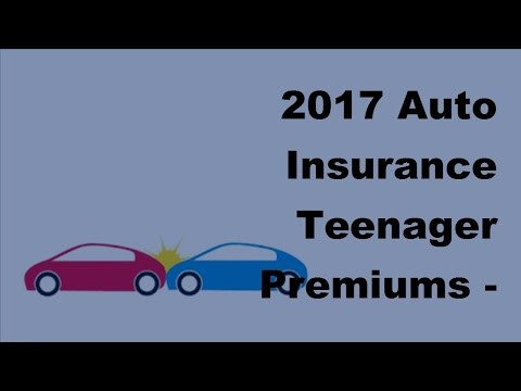 2017 Auto Insurance Teenager Premiums  | Tips For Lower Auto Insurance Teenager Premiums