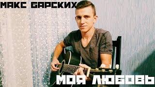 МАКС БАРСКИХ-МОЯ ЛЮБОВЬ НА ГИТАРЕ (cover)