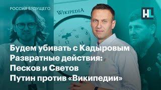 Будем убивать с Кадыровым. Развратные действия: Песков и Светов. Путин против «Википедии»