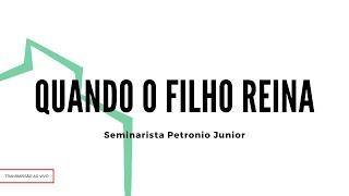 Quando O Filho Reina | Sem. Petrônio Junior