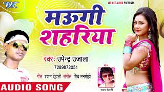 मउगी शहरिया - Maugi Shahariya - Upendra Ujala - Bhojpuri Hit Song 2018