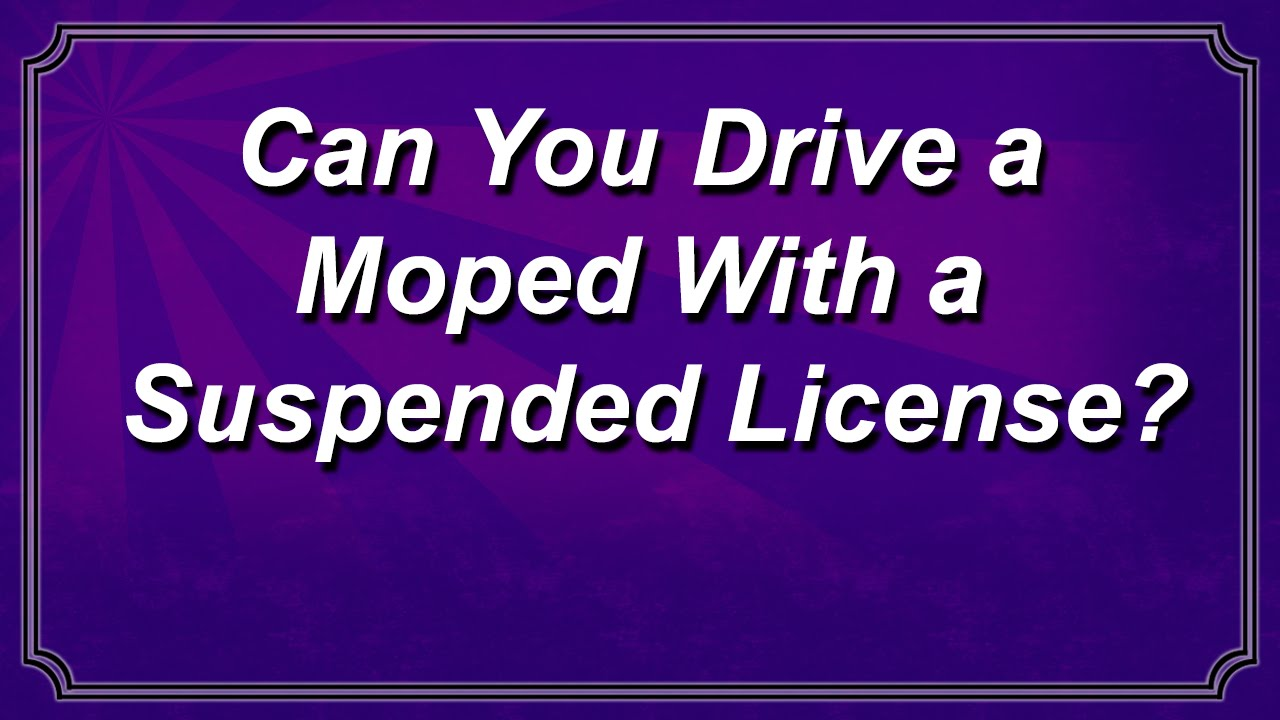 Can You Drive a Moped With a Suspended License? - Andrew Flusche