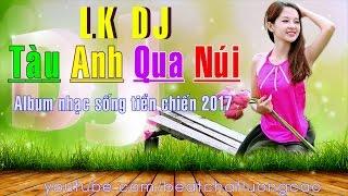 LK DJ Tàu Anh Qua Núi - Album nhạc sống tiền chiến hay nhất chào mừng 30/4/2017