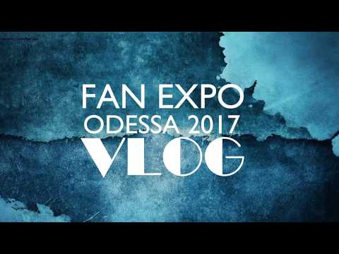 FAN EXPO Odessa 2017 VLOG: Convention, Cosplay, Anime, Games, Comics, K-pop, TV Series, Movies, etc.