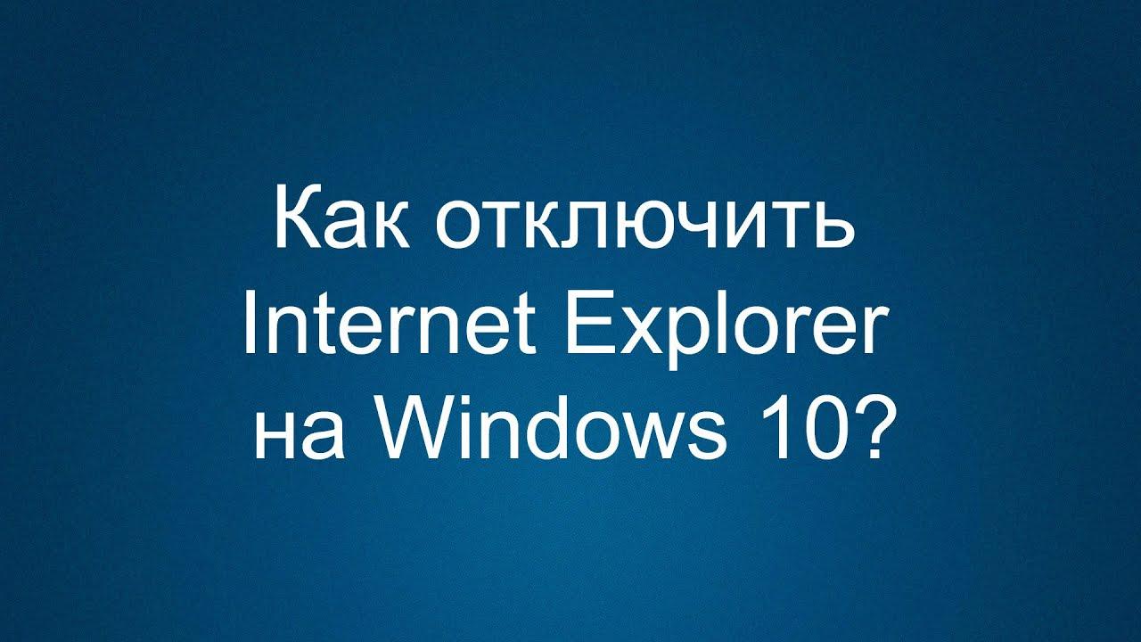Как удалить или отключить Internet Explorer на Windows 10?