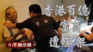 香港百億富商在台遭綁架 天價贖金三億 解救黃先生【台灣啟示錄】20190407