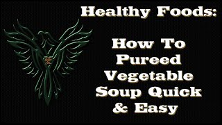 Healthy Foods - How To Make Pureed Vegetable Soup Quick & Easy - Healthy Foods Series