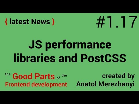 JavaScript Performance, useful libraries and PostCSS: #1.17 the latest News (the Good Parts)