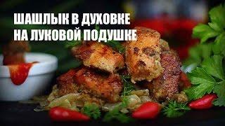Шашлык в духовке на луковой подушке — видео рецепт