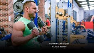 Тренировка мышц рук. Игорь Семиохин.