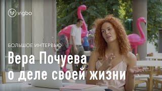 Большое интервью с Верой Почуевой: если ты нашел дело своей жизни, тебе не будет страшно | vigbo.com