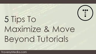 5 Tips To Maximize & Move Beyond Tutorials