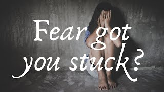 Fear has you stuck?