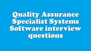 Quality Assurance Specialist Systems Software interview questions