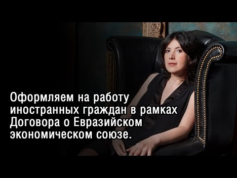 Оформляем на работу иностранных граждан в рамках Договора о Евразийском экономическом союзе