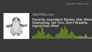Favorite Journalism Movies, Star Wars, Downsizing, Del Toro, Don