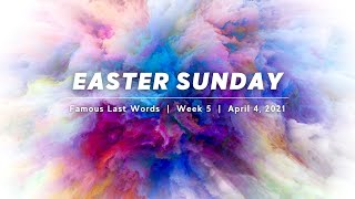 Easter Sunday 2021 | Famous Last Words | Week 5 | April 4, 2021