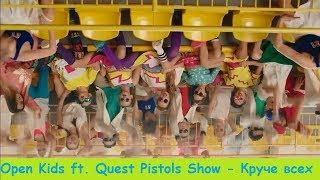 Open Kids ft. Quest Pistols Show - КРУЧЕ ВСЕХ # НАОБОРОТ # СМОТРЕТЬ ВСЕМ