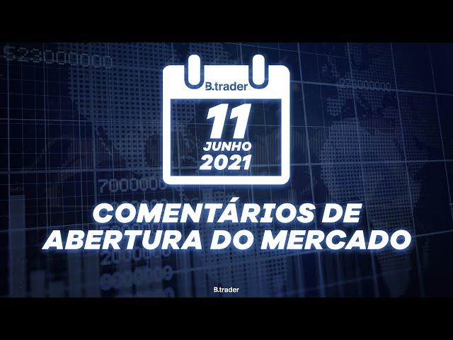 🔴 COMENTÁRIO ABERTURA DE MERCADO| AO VIVO | 11/06/2021 | B. Trader
