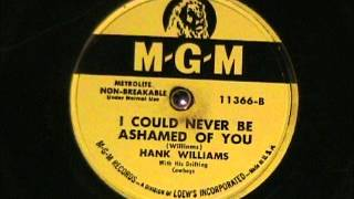 I COULD NEVER BE ASHAMED OF YOU by Hank Williams 1952