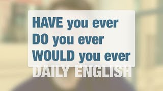 HAVE you ever vs DO you ever vs WOULD you ever | DAILY ENGLISH
